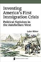 Inventing America's First Immigration Crisis: Political Nativism in the Antebellum West (Catholic Practice in North America)