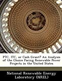 Ptc, Itc, or Cash Grant? an Analysis of the Choice Facing Renewable Power Projects in...