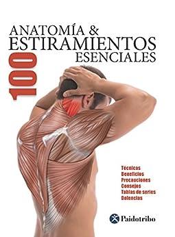 Anatomía & 100 estiramientos Esenciales (Color): Técnicas, beneficios, precauciones, consejos, tablas de series, dolencias (Anatomía & Estiramientos) de [Guillermo Seijas Albir]