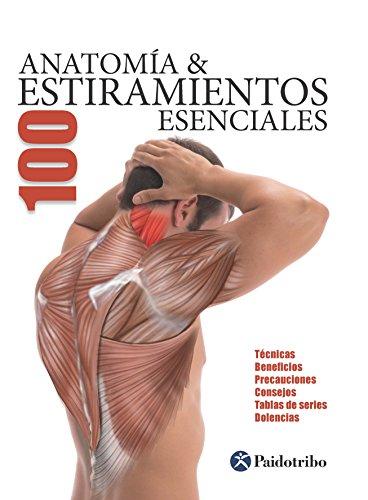 Anatomía & 100 estiramientos Esenciales (Color): Técnicas  beneficios  precauciones  consejos  tablas de series  dolencias (Anatomía & Estiramientos) PDF DESCARGAR EPUB