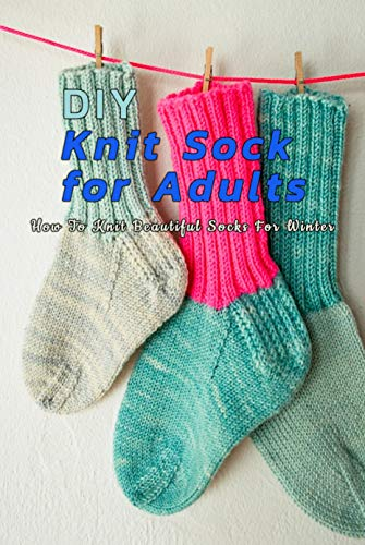 DIY Knit Sock For Adults : How To Knit Beautiful Socks For Winter: Perfect Gift Ideas for Christmas (English Edition)