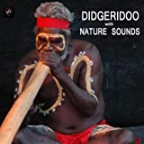 Didgeridoo with Nature Sounds - Didgeridoo Sounds and Sounds of Nature Didjeridu for Relaxation Meditation, Deep Sleep, Studying, Healing Massage, Spa, Sound Therapy, Chakra Balancing, Baby Sleep and Yoga