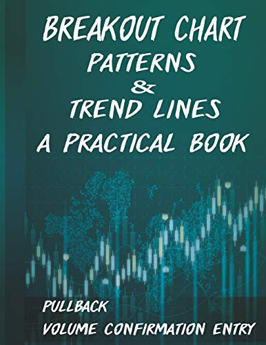 Breakout Chart Patterns & Trend lines A Practical Book: Forex Trading Strategy whit Volume Confirmation Patterns