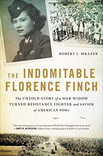 The Indomitable Florence Finch: The Untold Story of a War Widow Turned Resistance Fighter and Savior of American POWs by [Robert J. Mrazek]