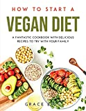HOW TO START A VEGAN DIET: A FANTASTIC COOKBOOK WITH DELICIOUS RECIPES TO TRY WITH YOUR FAMILY
