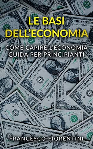 Le Basi dell Economia: Come capire l economia. Guida per principianti.