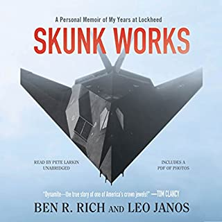 Skunk Works     A Personal Memoir of My Years of Lockheed              By:                                                                                                                                 Ben R. Rich,                                                                                        Leo Janos                               Narrated by:                                                                                                                                 Pete Larkin                      Length: 12 hrs and 8 mins     4,541 ratings     Overall 4.7