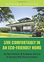 Live Comfortably In An Eco-Friendly Home: The Best Features Of Ecohomes And Live In Harmony With The Environment
