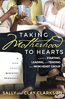 Taking Motherhood to Hearts: A Guide to Starting, Leading, and Tending Your Mom Heart Group
