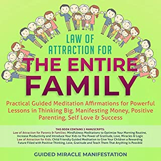 Law of Attraction for the Entire Family     Practical Guided Meditation Affirmations for Powerful Lessons in Thinking Big, Manifesting Money, Positive Parenting, Self Love & Success              By:                                                                                                                                 Guided Miracle Manifestation                               Narrated by:                                                                                                                                 Adam Greco                      Length: 6 hrs and 7 mins     25 ratings     Overall 5.0