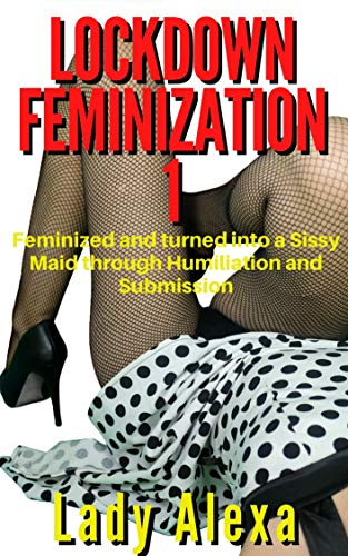 Lockdown Feminization 1: Feminized and turned into a Sissy Maid through Humiliation and Submission (English Edition)