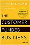 The Customer–Funded Business: Start, Finance, or Grow Your Company with Your Customers′ Cash