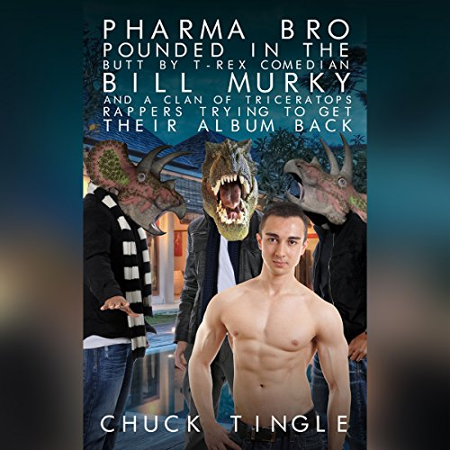 Pharma Bro Pounded in the Butt by T-Rex Comedian Bill Murky and a Clan of Triceratops Rappers Trying to Get Their Album Back audiobook cover art