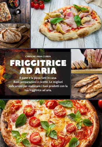 Friggitrice ad aria: Il pane e la pizza fatti in casa. Basi, preparazioni e ricette. Le migliori indicazioni per realizzare i tuoi prodotti con la tua friggitrice ad aria