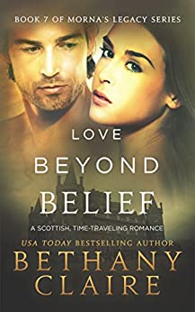 Love Beyond Belief (A Scottish, Time Travel Romance): Book 7 (Morna's Legacy Series) by [Bethany Claire]