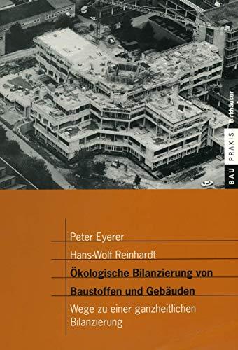 Ökologische Bilanzierung von Baustoffen und Gebäuden: Wege zu einer ganzheitlichen Bilanzierung (BauPraxis)