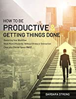 How To Be Productive and Getting Things Done: Mastering Your Workflow | Work More Efficiently, Without Stress or Distraction | Clear your Mental Space - Vol.2