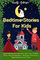 Bedtime Stories For Kids: Spend Wholesome Moments With Your Children, Foster Their Imagination... And Ease Them Into A Magical Sleep Every Time!