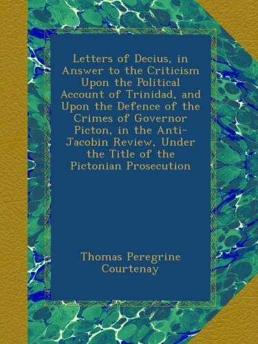 Letters of Decius, in Answer to the Criticism Upon the Political Account of Trinidad, and Upon the Defence of the Crimes of Governor Picton, in the ... Under the Title of the Pictonian Prosecution
