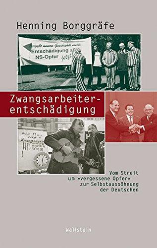 Zwangsarbeiterentschädigung: Vom Streit um 'vergessene Opfer' zur Selbstaussöhnung der Deutschen (Beiträge zur Geschichte des 20. Jahrhunderts)