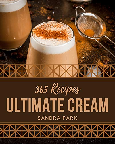 365 Ultimate Cream Recipes: Keep Calm and Try Cream Cookbook (English Edition)