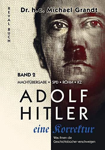 Adolf Hitler - eine Korrektur (2): Machtübergabe - SPD - Röhm - KZ (Adolf Hitler - eine Korrektur: Was Ihnen die Geschichts- und Schulbücher verschweigen)