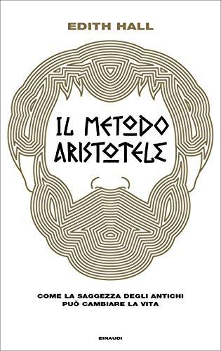 Il metodo Aristotele. Come la saggezza degli antichi può cambiare la vita