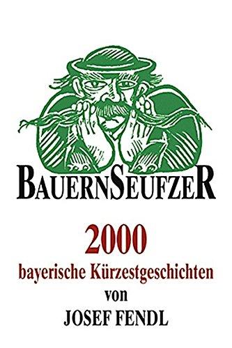 Bauernseufzer: 2000 bayerische Kürzestgeschichten