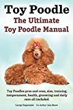 Toy Poodles. the Ultimate Toy Poodle Manual. Toy Poodles Pros and Cons, Size, Training, Temperament, Health, Grooming, Daily Care All Included.
