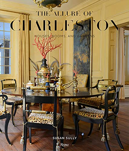 The Allure of Charleston: Houses, Rooms, and Gardens