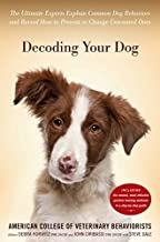 Decoding Your Dog: The Ultimate Experts Explain Common Dog Behaviors and Reveal How to Prevent or Change Unwanted Ones