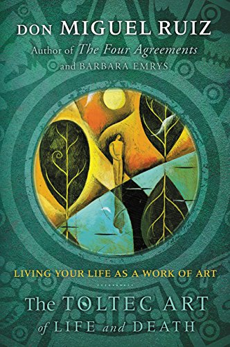 The Toltec Art of Life and Death: Living Your Life as a Work of Art