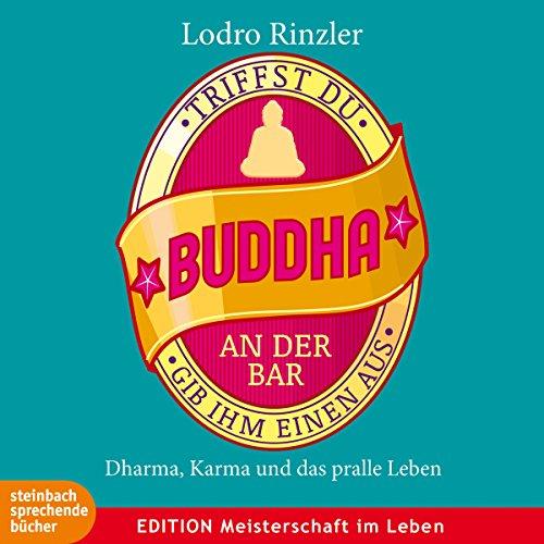 Triffst du Buddha an der Bar...gib ihm einen aus: Dharma, Karma und das pralle Leben