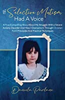If Selective Mutism Had a Voice A True Compelling Story About My Struggle With A Severe Anxiety Disorder And How I Overcame it Through Christian Faith Principles and Practical Techniques