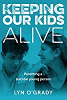 Keeping Our Kids Alive: Parenting a Suicidal Young Person