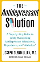"The Antidepressant Solution: A Step-by-Step Guide to Safely Overcoming Antidepressant Withdrawal, Dependence, and ""Addiction"" by Joseph Glenmullen M.D.(2006-01-17)"