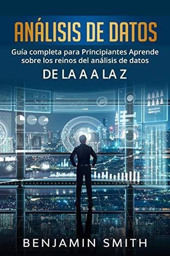 Análisis De Datos: Guía completa para principiantes aprende sobre los reinos del análisis de datos de la A a la Z (Libro En Espanol / Data Analytics Spanish Book Version)