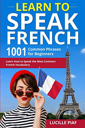 LEARN TO SPEAK FRENCH: 1001 Common Phrases for Beginners. Learn How to Speak the Most Common French Vocabulary.