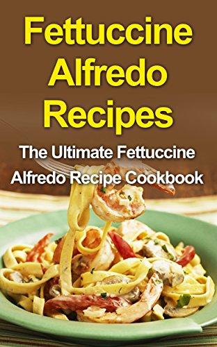 Fettuccine Alfredo Recipes: The Ultimate Fettuccine Alfredo Recipe Cookbook (English Edition)