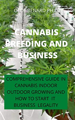 CANNABIS BREEDING  AND BUSINESS: COMPREHENSIVE GUIDE IN CANNABIS GROWING BOTH INDOOR AND OUTDOOR AND HOW TO START THE BUSINESS AND MAKE HUGE MONEY (English Edition)