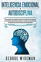 Inteligencia Emocional y Autodisciplina: Guía práctica de autodesarrollo para el éxito en los negocios y en la vida personal. Cómo analizar a las personas, la manipulación, la empatía. Desarrolle hábitos de autodisciplina.