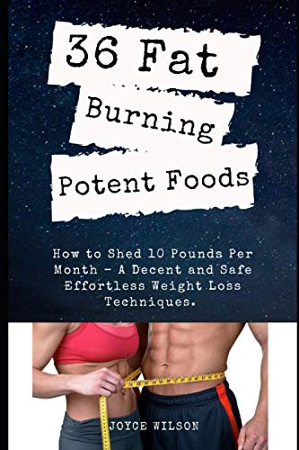 36 FAT BURNING POTENT FOODS: How to Shed 10 Pounds Per Month – A Decent and Safe Effortless Weight Loss Techniques. ⭐