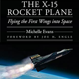 The X-15 Rocket Plane     Flying the First Wings into Space               By:                                                                                                                                 Michelle L. Evans                               Narrated by:                                                                                                                                 Gary L. Willprecht                      Length: 20 hrs and 43 mins     169 ratings     Overall 4.1