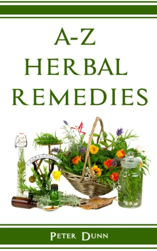 A-Z of Herbal Remedies: Herbal remedies that have been used successfully for generations to treat numerous common ailments. by [Peter Dunn]