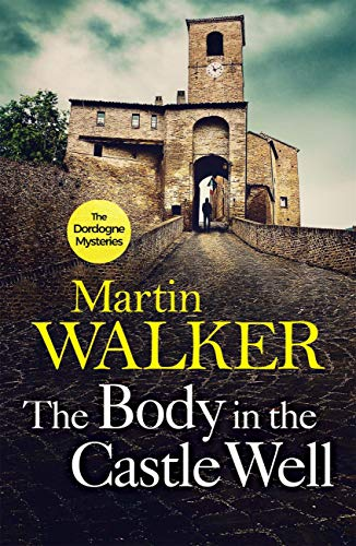 The Body in the Castle Well: Bruno investigates as France's dark past reaches out to claim a new victim (The Dordogne Mysteries Book 12) by [Martin Walker]