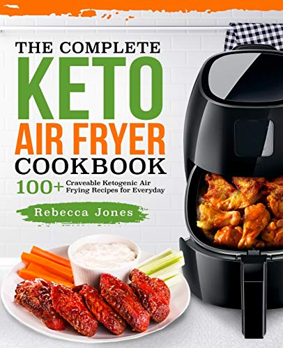 The Complete Keto Air Fryer Cookbook: 100+ Craveable Ketogenic Air Frying Recipes for Everyday ...