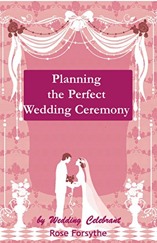 Book: Planning the Perfect Wedding Ceremony - Weddings, Commitment Ceremonies, Renewal of Vows, Blending of Families by Rose Forsythe
