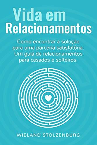Vida em Relacionamentos: Como encontrar a solução para uma parceria satisfatória. Um guia de relacionamentos para casados e solteiros.