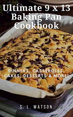 Ultimate 9 x 13 Baking Pan Cookbook: Dinners, Casseroles, Cakes, Desserts & More! (Southern Cooking Recipes)