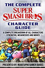 The Complete Super Smash Bros Ultimate Character Guide: A Complete Breakdown of All Characters Strengths, Weaknesses and Moves for Super Smash Bros Ultimate